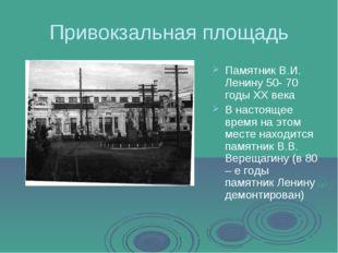 Привокзальная площадь Памятник В.И. Ленину 50- 70 годы XX века В настоящее вр
