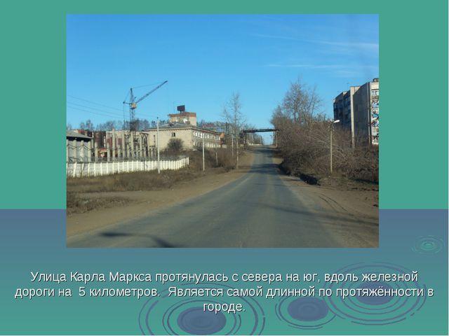 Улица Карла Маркса протянулась с севера на юг, вдоль железной дороги на 5 кил...