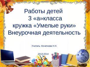 Работы детей 3 «а»класса кружка «Умелые руки» Внеурочная деятельность Учитель