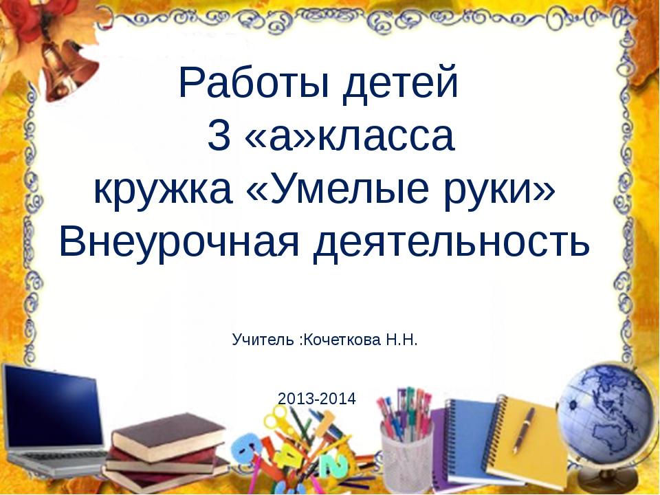 Работы детей 3 «а»класса кружка «Умелые руки» Внеурочная деятельность Учитель...