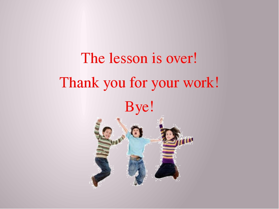 The lesson is over! Thank you for your work! Bye!