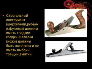 Строгальный инструмент (шерхебели,рубанки,фуганки) должны иметь гладкие колдк