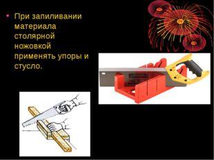 При запиливании материала столярной ножовкой применять упоры и стусло.