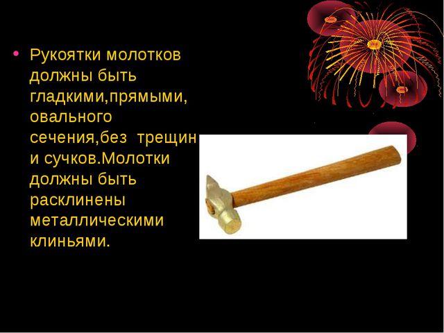 Рукоятки молотков должны быть гладкими,прямыми, овального сечения,без трещин...