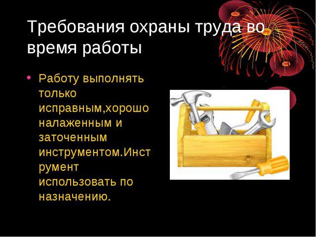Требования охраны труда во время работы Работу выполнять только исправным,хор...