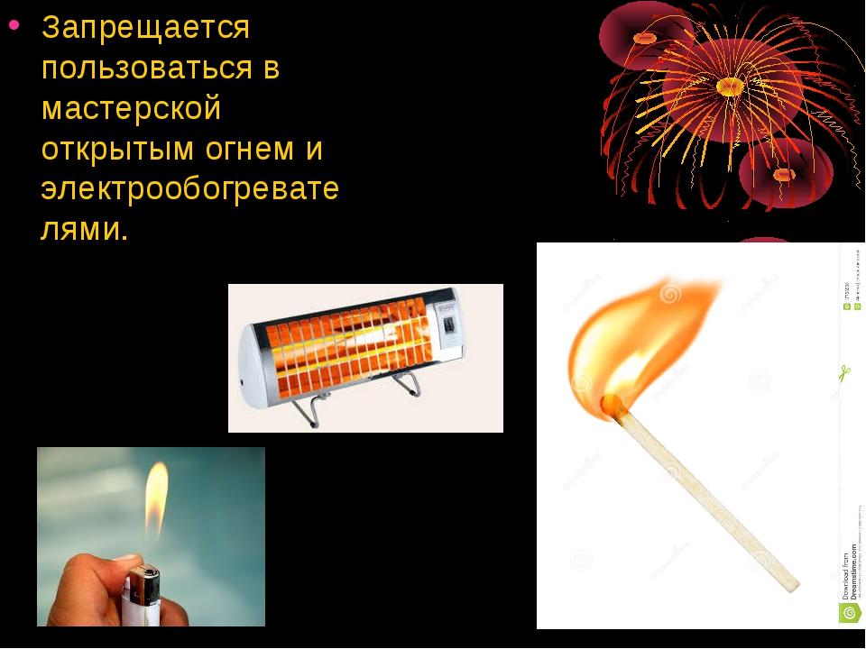 Запрещается пользоваться в мастерской открытым огнем и электрообогревателями.