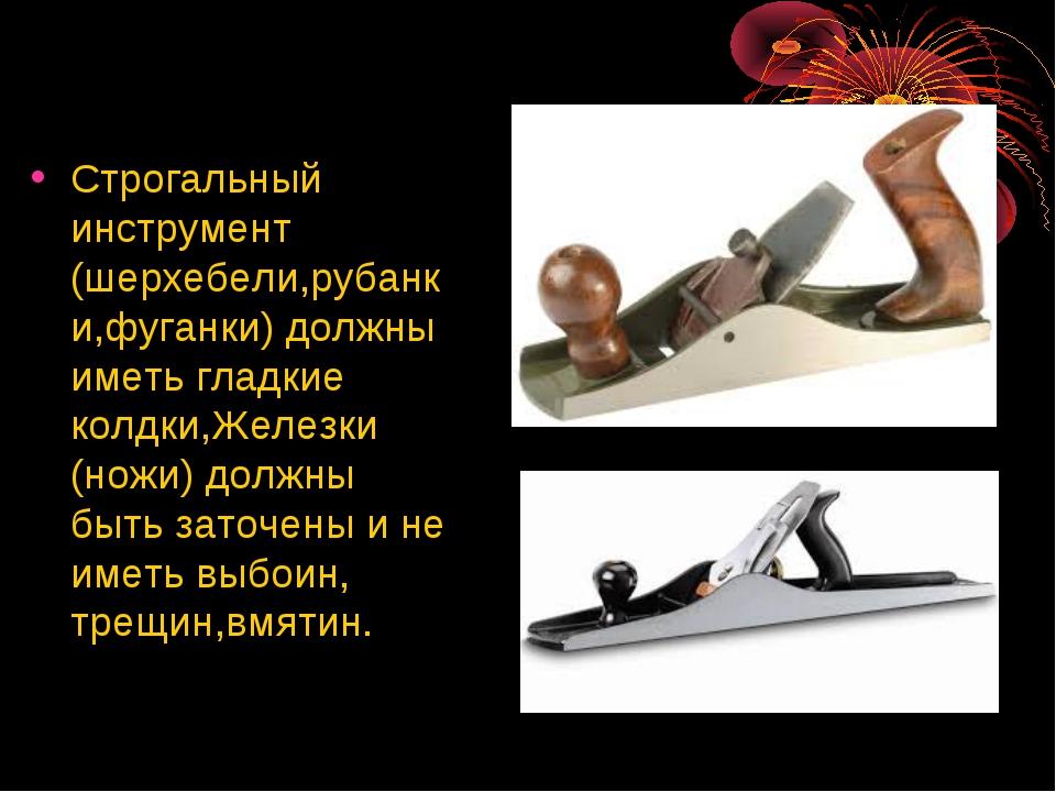Строгальный инструмент (шерхебели,рубанки,фуганки) должны иметь гладкие колдк...