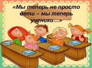 «Мы теперь не просто дети – мы теперь ученики…»