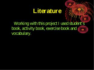 Literature Working with this project I used student's book, activity book, ex