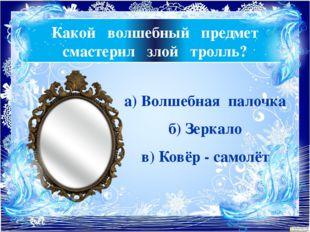 Какой волшебный предмет смастерил злой тролль? а) Волшебная палочка б) Зеркал