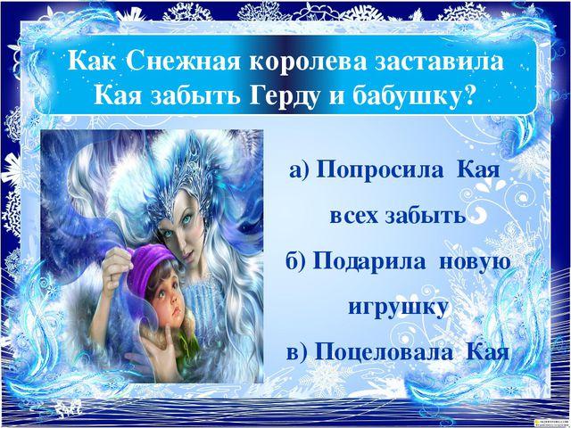 Как Снежная королева заставила Кая забыть Герду и бабушку? а) Попросила Кая в...