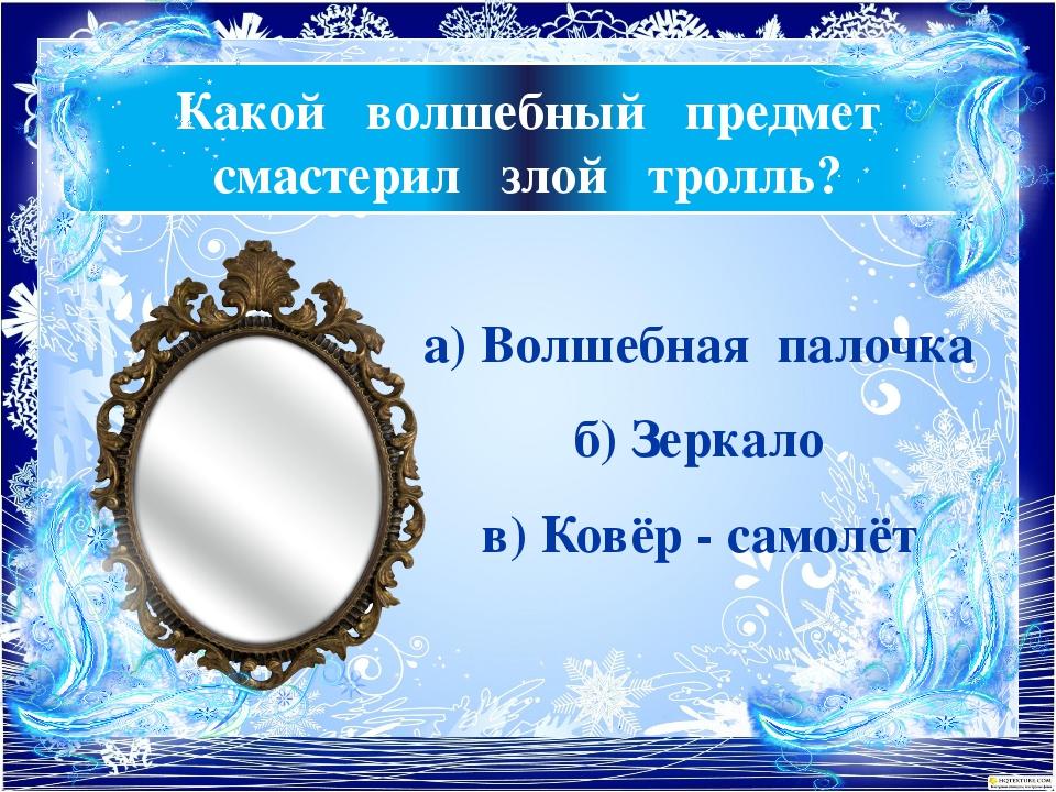 Какой волшебный предмет смастерил злой тролль? а) Волшебная палочка б) Зеркал...