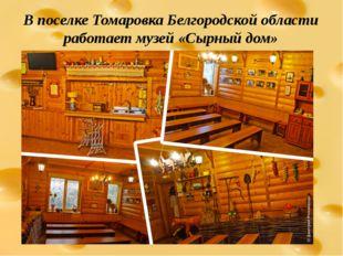 В поселке Томаровка Белгородской области работает музей «Сырный дом»