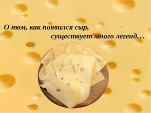 О том, как появился сыр, существует много легенд…