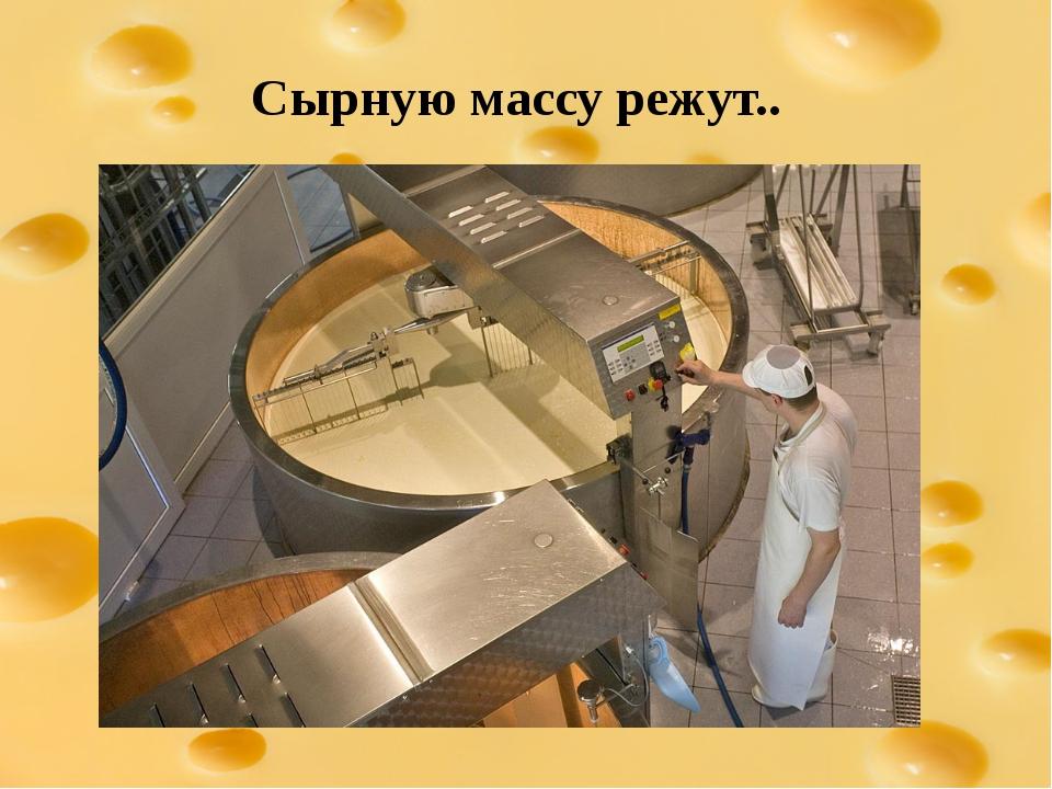 Сырную массу режут..