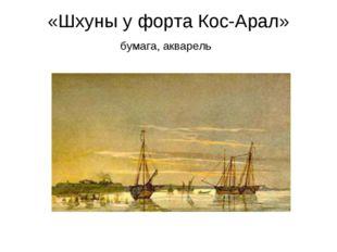 «Шхуны у форта Кос-Арал» бумага, акварель