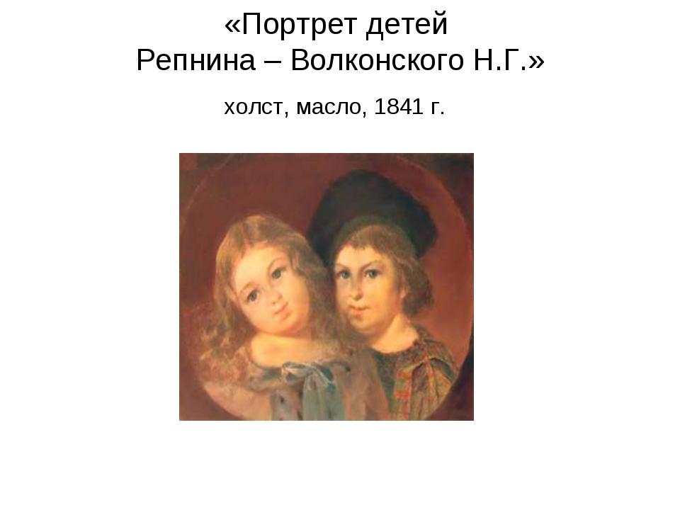 «Портрет детей Репнина – Волконского Н.Г.» холст, масло, 1841 г.