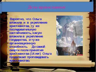 Вероятно, что Ольга вложила и в укрепление христианства ту же последовательн