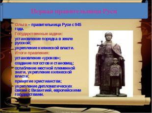 Ольга – правительница Руси с 945 года. Государственные задачи: установление