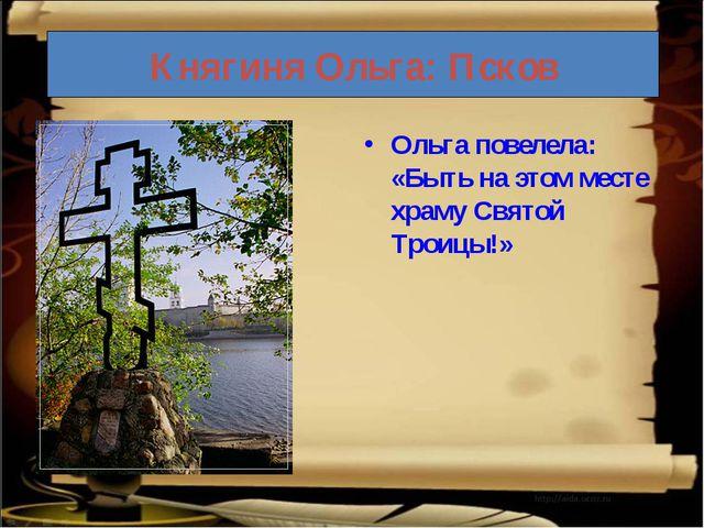 Княгиня Ольга: Псков Ольга повелела: «Быть на этом месте храму Святой Троицы!»