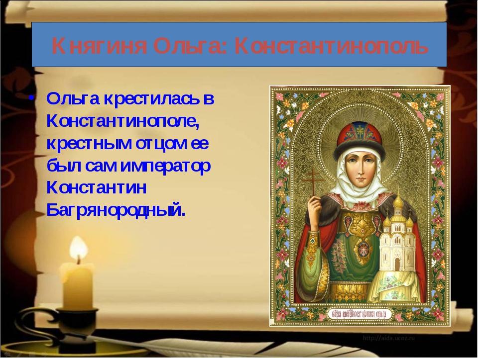 Княгиня Ольга: Константинополь Ольга крестилась в Константинополе, крестным о...