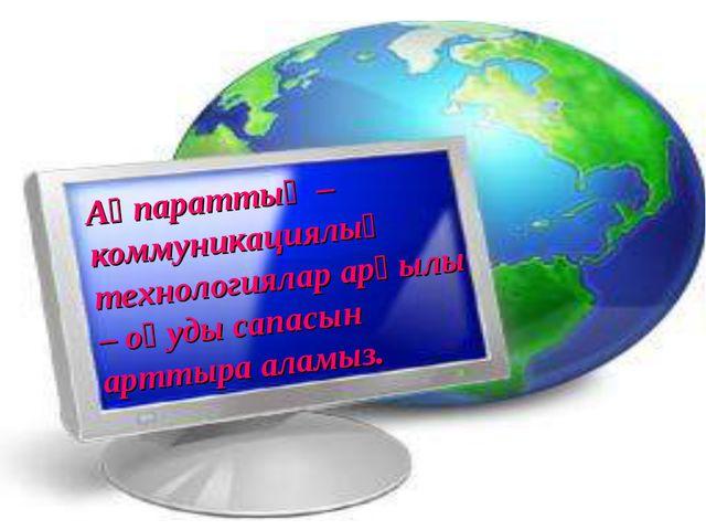 Ақпараттық – коммуникациялық технологиялар арқылы – оқуды сапасын арттыра ала...