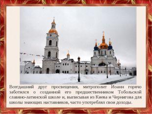 Всегдашний друг просвещения, митрополит Иоанн горячо заботился о созданной ег