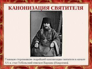 КАНОНИЗАЦИЯ СВЯТИТЕЛЯ Главным сторонником скорейшей канонизации святителя в н