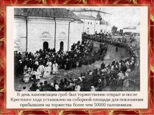 В день канонизации гроб был торжественно открыт и после Крестного хода устано