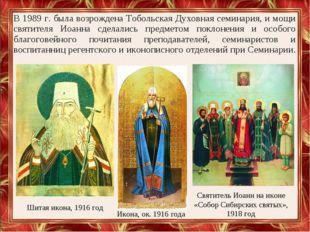 В 1989 г. была возрождена Тобольская Духовная семинария, и мощи святителя Иоа