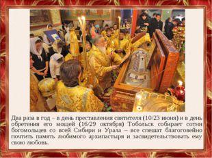 Два раза в год – в день преставления святителя (10/23 июня) и в день обретени