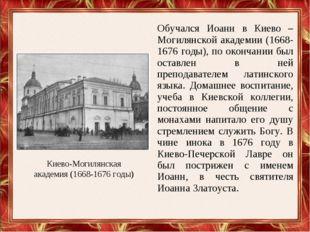 Обучался Иоанн в Киево – Могилянской академии (1668-1676 годы), по окончании