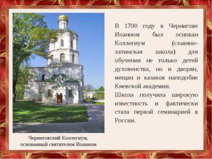 В 1700 году в Чернигове Иоанном был основан Коллегиум (славяно-латинская школ