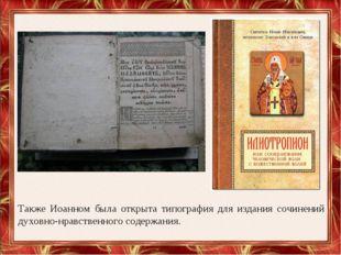 Также Иоанном была открыта типография для издания сочинений духовно-нравствен