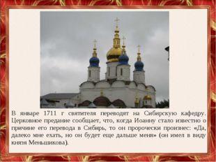 В январе 1711 г святителя переводят на Сибирскую кафедру. Церковное предание