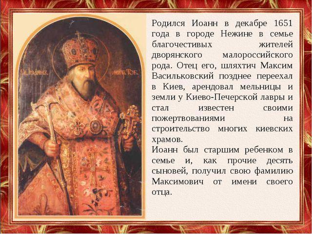 Родился Иоанн в декабре 1651 года в городе Нежине в семье благочестивых жител...