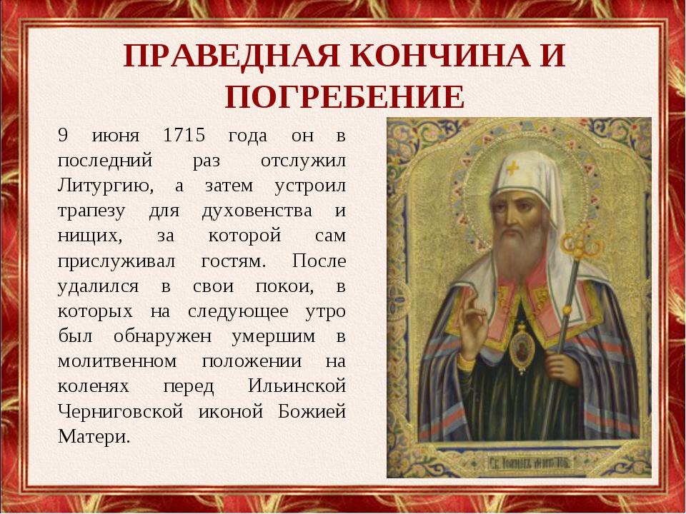 ПРАВЕДНАЯ КОНЧИНА И ПОГРЕБЕНИЕ 9 июня 1715 года он в последний раз отслужил Л...