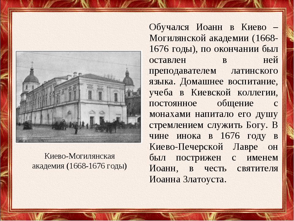 Обучался Иоанн в Киево – Могилянской академии (1668-1676 годы), по окончании...