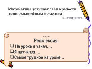 Математика уступает свои крепости лишь смышлёным и смелым. А.П.Конфорович. ……