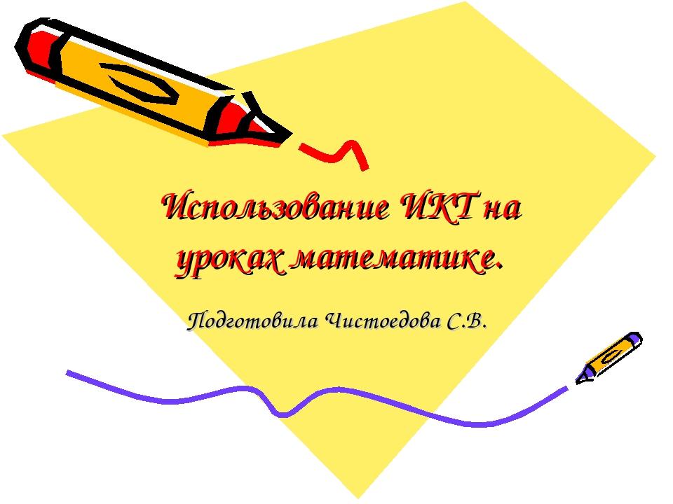 Использование ИКТ на уроках математике. Подготовила Чистоедова С.В.