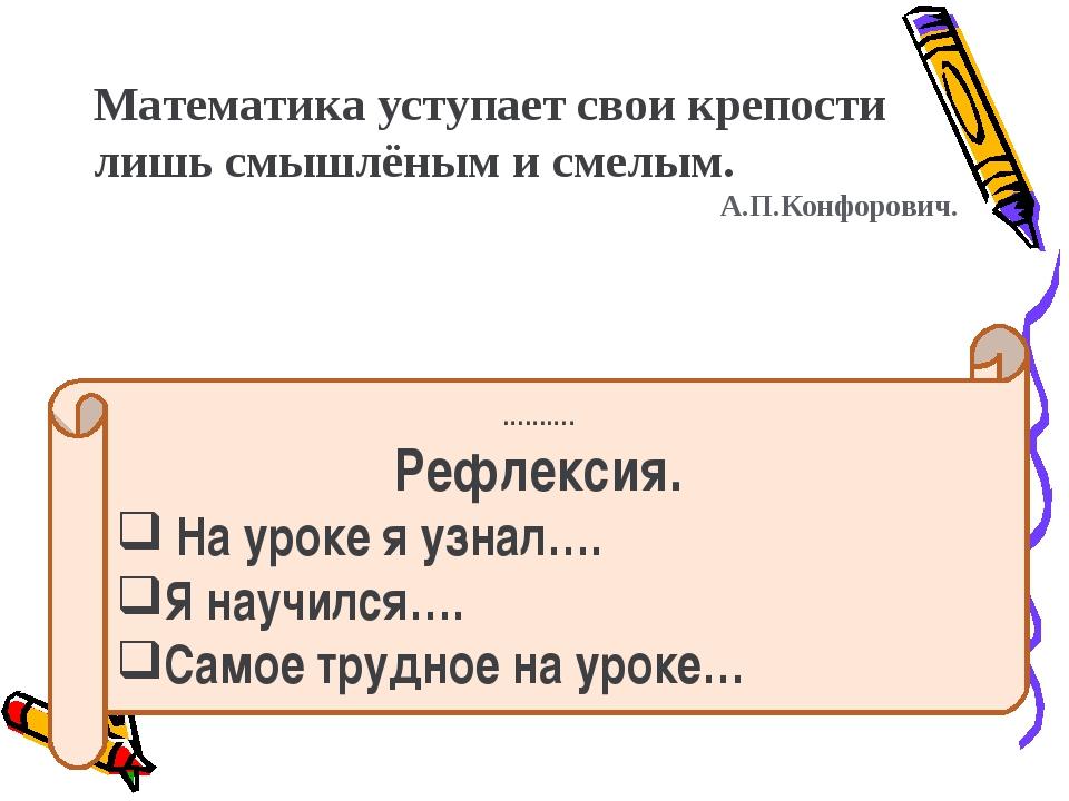 Математика уступает свои крепости лишь смышлёным и смелым. А.П.Конфорович. ……...