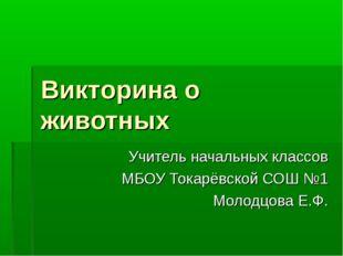 Викторина о животных Учитель начальных классов МБОУ Токарёвской СОШ №1 Молодц