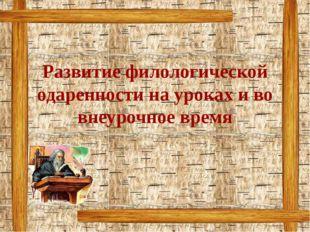 Развитие филологической одаренности на уроках и во внеурочное время