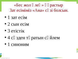 «Бес жол өлең» құрастыр Зат есіміміз «Ана» сөзі болсын. 1 зат есім 2 сын есім