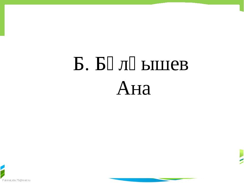 Б. Бұлқышев Ана FokinaLida.75@mail.ru