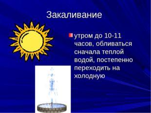 Закаливание утром до 10-11 часов, обливаться сначала теплой водой, постепенно