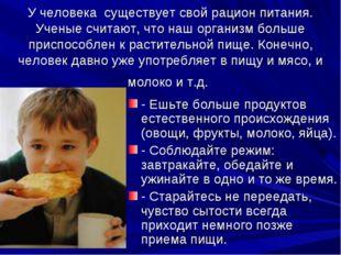 У человека существует свой рацион питания. Ученые считают, что наш организм б