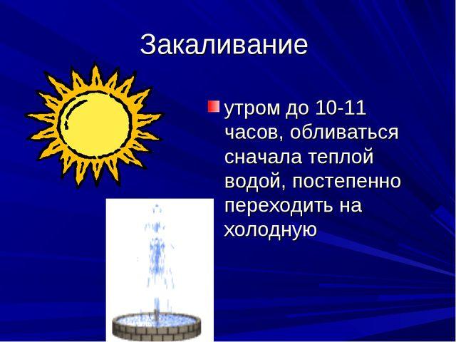 Закаливание утром до 10-11 часов, обливаться сначала теплой водой, постепенно...