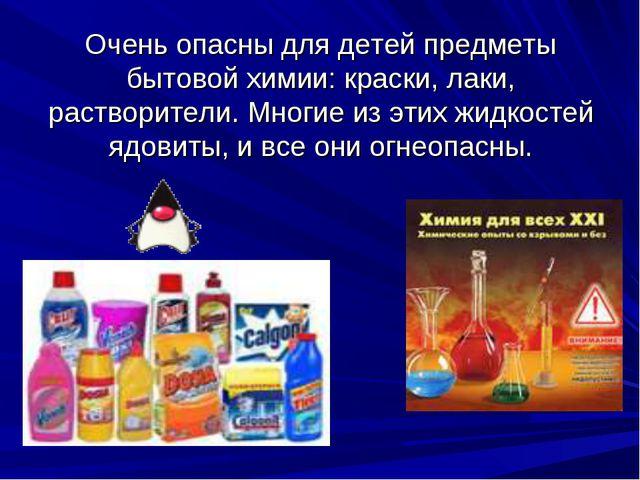 Очень опасны для детей предметы бытовой химии: краски, лаки, растворители. Мн...