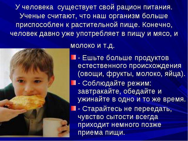 У человека существует свой рацион питания. Ученые считают, что наш организм б...
